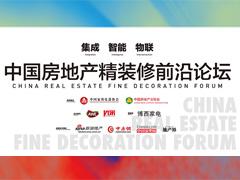 集成·智能·物联 中国房地产精装修前沿论坛