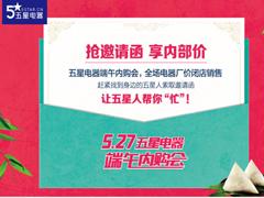 """""""粽""""情端午,五星电器527内购会引爆家电消费市场"""