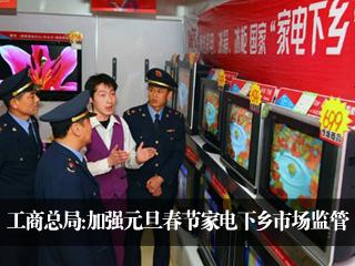 工商总局:加强元旦春节家电下乡市场监管
