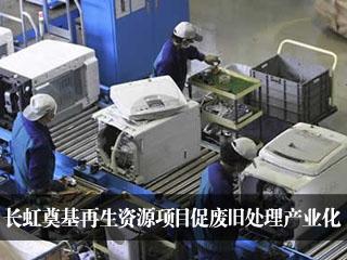 长虹奠基再生资源项目促废旧处理产业化