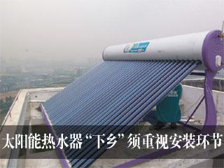 """太阳能热水器""""下乡""""须重视安装环节"""